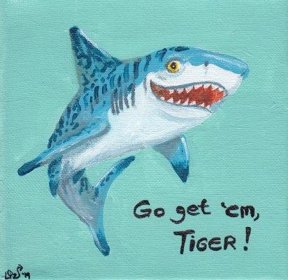 Go get 'em, tiger